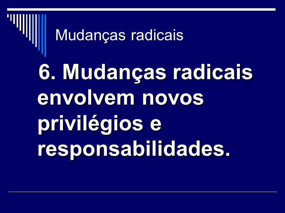 Mudanças radicais 6. Mudanças radicais envolvem novos privilégios e responsabilidades. 6. Mudanças radicais envolvem novos privilégios e responsabilid