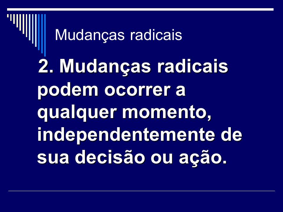Mudanças radicais 2. Mudanças radicais podem ocorrer a qualquer momento, independentemente de sua decisão ou ação. 2. Mudanças radicais podem ocorrer