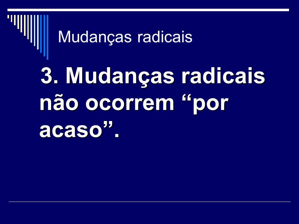 """Mudanças radicais 3. Mudanças radicais não ocorrem """"por acaso"""". 3. Mudanças radicais não ocorrem """"por acaso""""."""