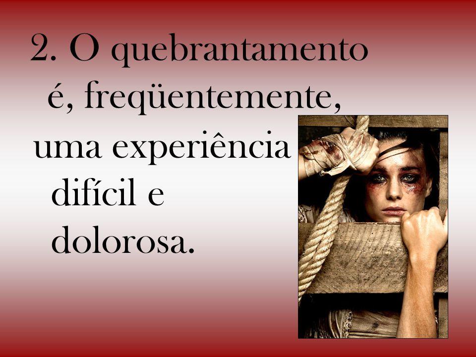 2. O quebrantamento é, freqüentemente, uma experiência difícil e dolorosa.