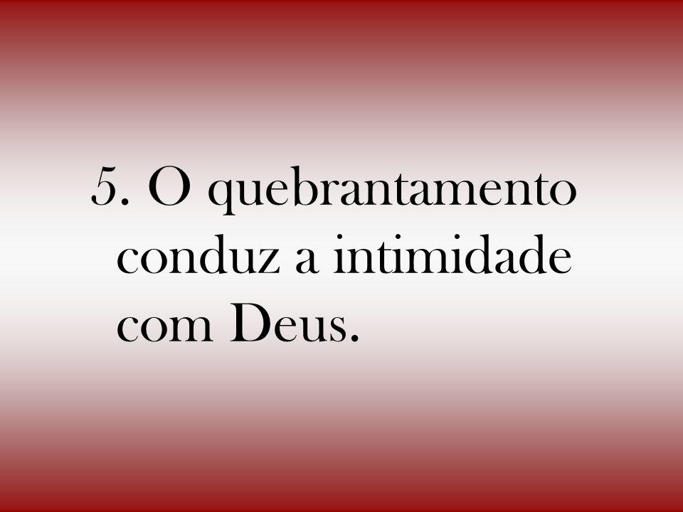 5. O quebrantamento conduz a intimidade com Deus.