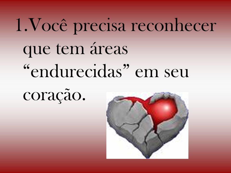 1.Você precisa reconhecer que tem áreas endurecidas em seu coração.