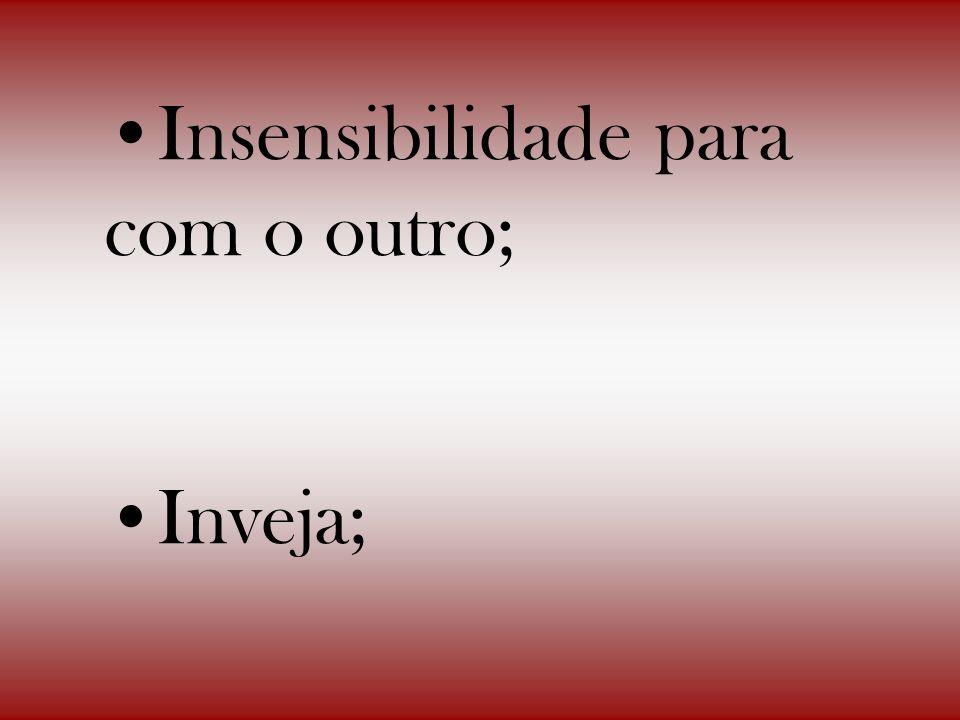 Insensibilidade para com o outro; Inveja;