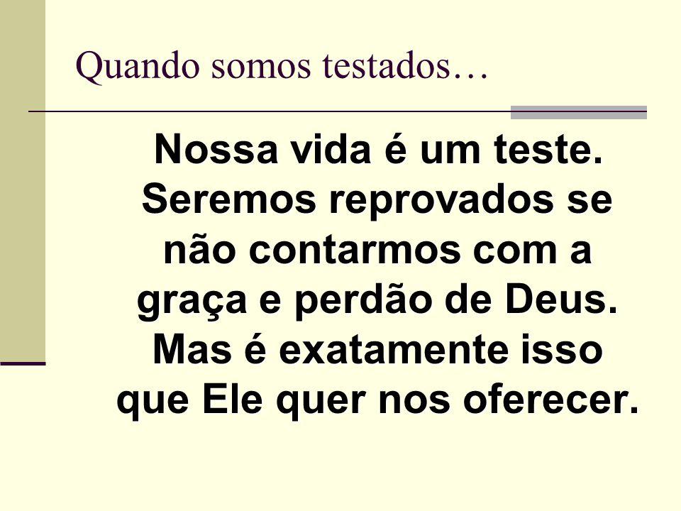 Nossa vida é um teste. Seremos reprovados se não contarmos com a graça e perdão de Deus. Mas é exatamente isso que Ele quer nos oferecer. Quando somos