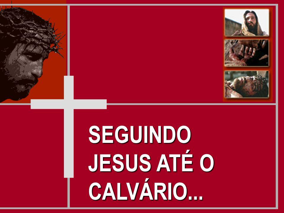 SEGUINDO JESUS ATÉ O CALVÁRIO...