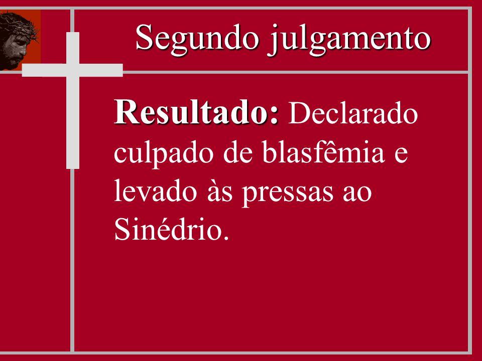 Resultado: Resultado: Declarado culpado de blasfêmia e levado às pressas ao Sinédrio. Segundo julgamento