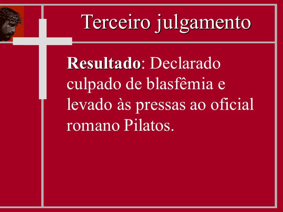 Resultado Resultado: Declarado culpado de blasfêmia e levado às pressas ao oficial romano Pilatos. Terceiro julgamento