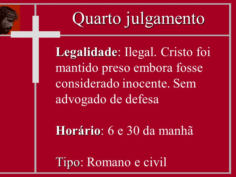 Legalidade Legalidade: Ilegal. Cristo foi mantido preso embora fosse considerado inocente. Sem advogado de defesa Horário Horário: 6 e 30 da manhã Tip