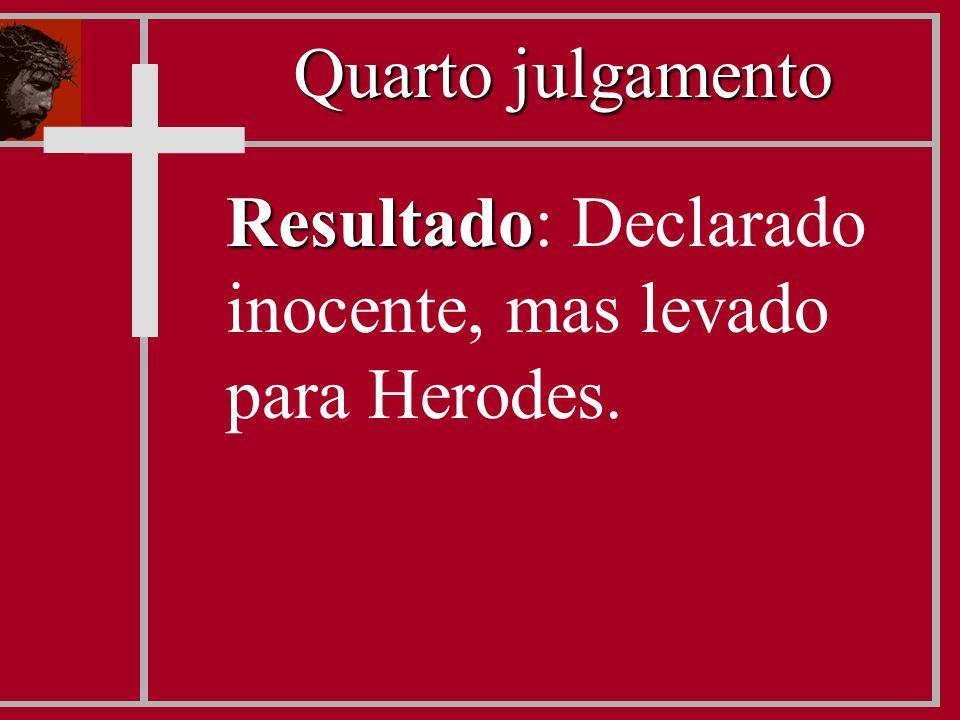 Resultado Resultado: Declarado inocente, mas levado para Herodes. Quarto julgamento