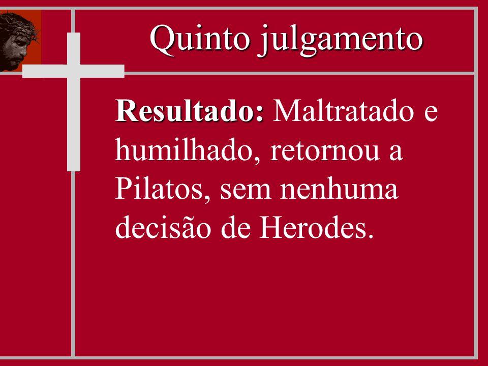 Resultado: Resultado: Maltratado e humilhado, retornou a Pilatos, sem nenhuma decisão de Herodes. Quinto julgamento