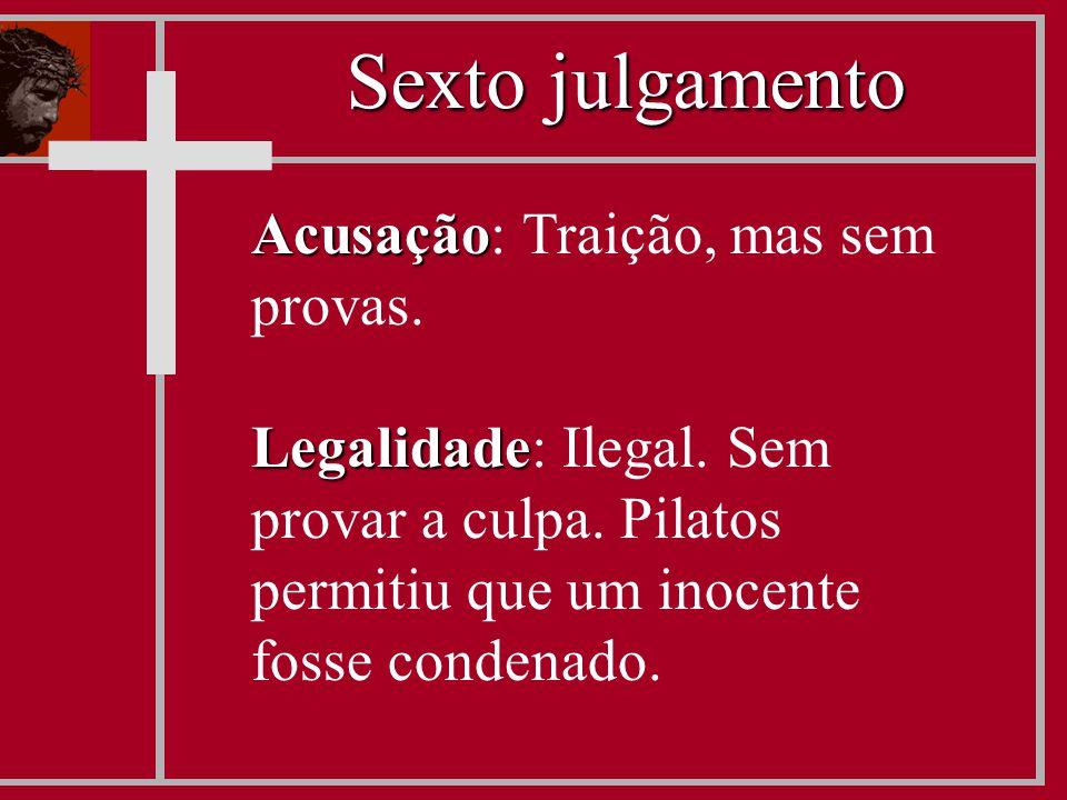 Acusação Acusação: Traição, mas sem provas. Legalidade Legalidade: Ilegal. Sem provar a culpa. Pilatos permitiu que um inocente fosse condenado. Sexto
