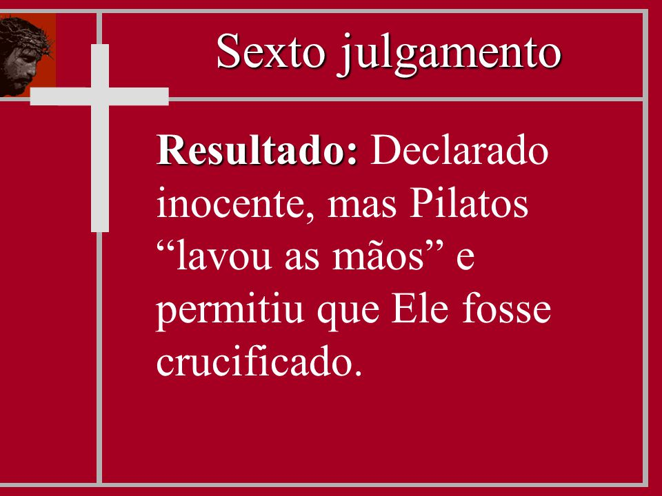 """Resultado: Resultado: Declarado inocente, mas Pilatos """"lavou as mãos"""" e permitiu que Ele fosse crucificado. Sexto julgamento"""