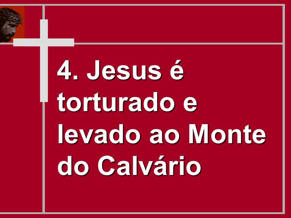4. Jesus é torturado e levado ao Monte do Calvário