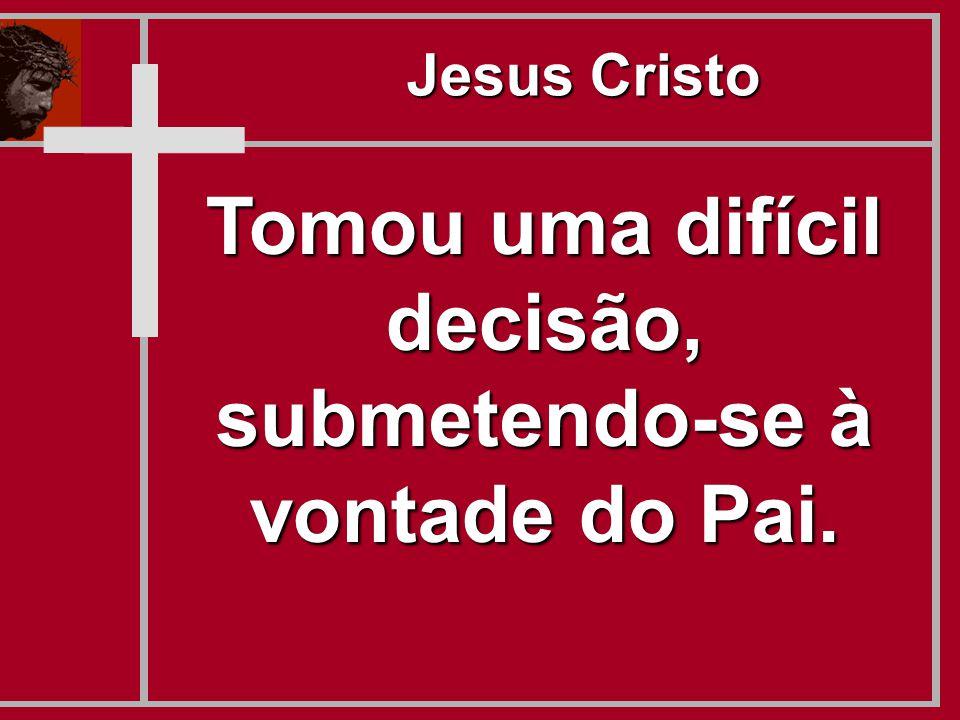 Tomou uma difícil decisão, submetendo-se à vontade do Pai. Jesus Cristo