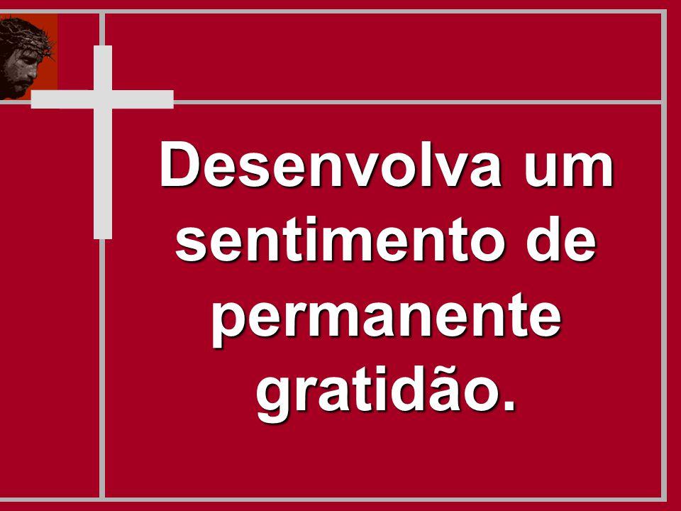 Desenvolva um sentimento de permanente gratidão.