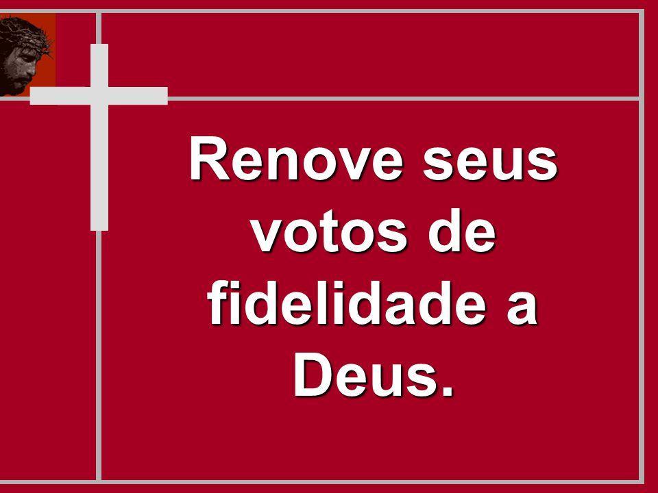 Renove seus votos de fidelidade a Deus.