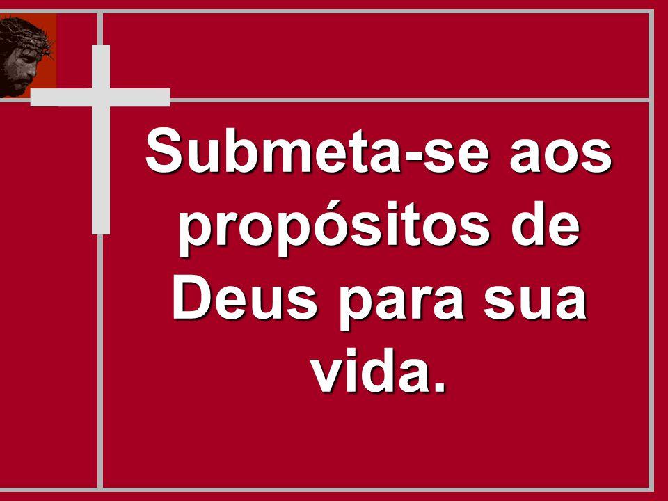 Submeta-se aos propósitos de Deus para sua vida.
