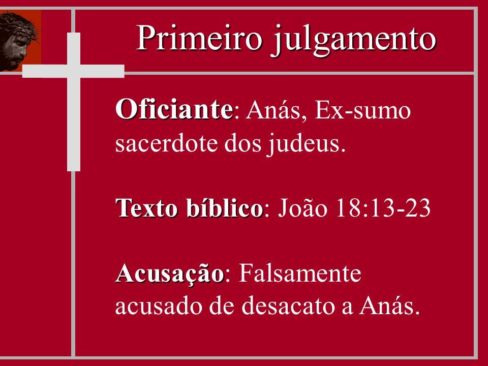Oficiante Oficiante : Anás, Ex-sumo sacerdote dos judeus. Texto bíblico Texto bíblico: João 18:13-23 Acusação Acusação: Falsamente acusado de desacato