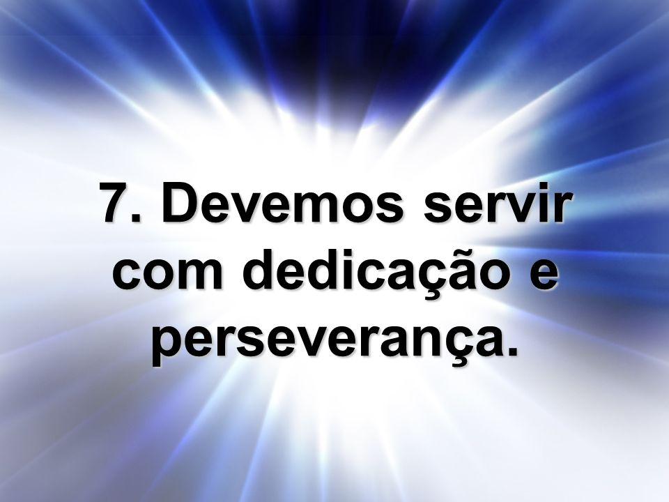 7. Devemos servir com dedicação e perseverança.