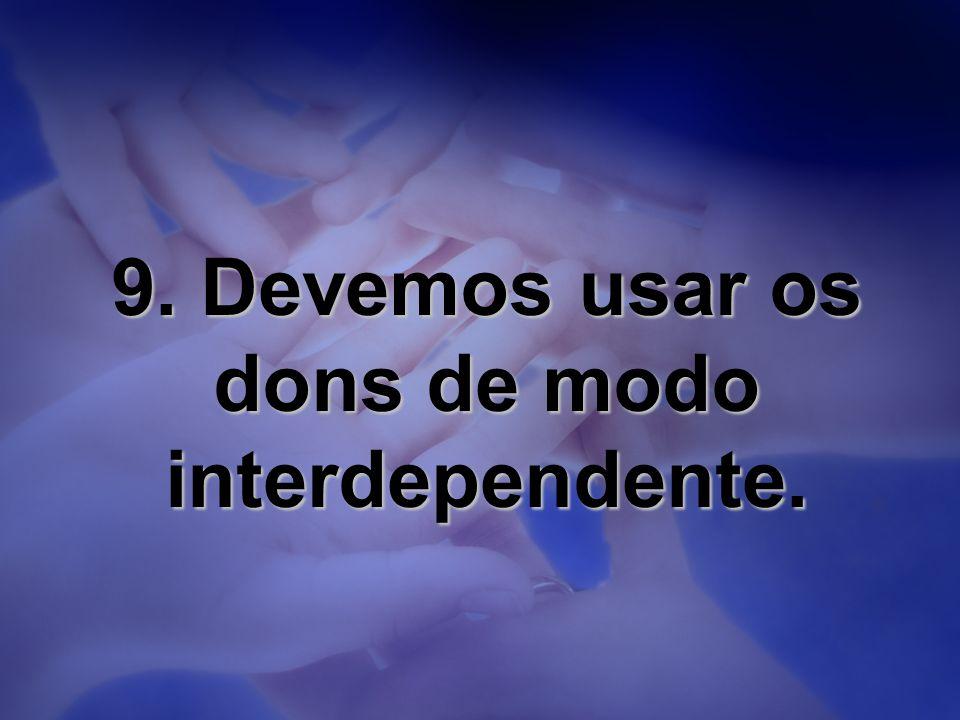 9. Devemos usar os dons de modo interdependente.