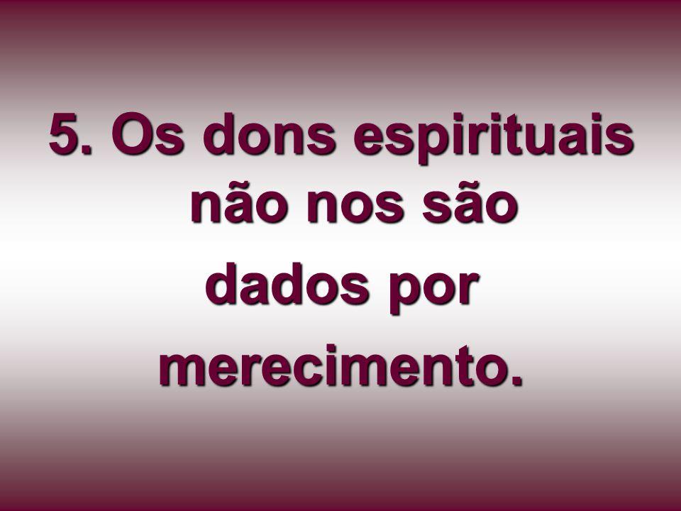 5. Os dons espirituais não nos são dados por merecimento.