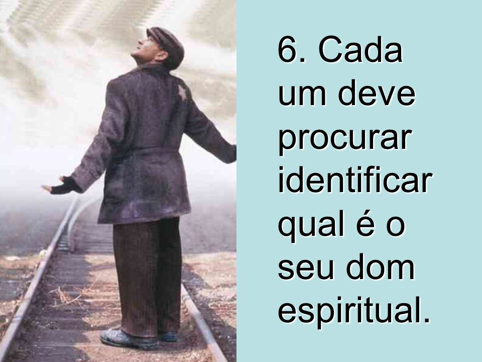6. Cada um deve procurar identificar qual é o seu dom espiritual.