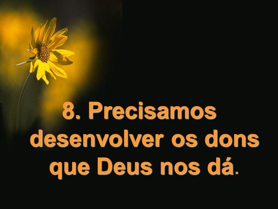8. Precisamos desenvolver os dons que Deus nos dá 8. Precisamos desenvolver os dons que Deus nos dá.
