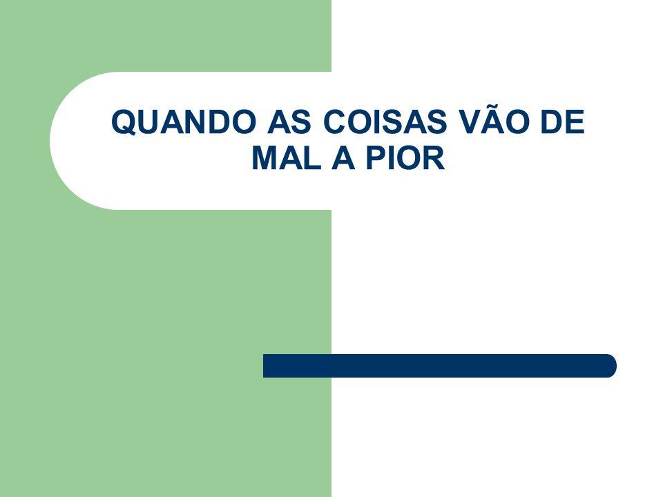QUANDO AS COISAS VÃO DE MAL A PIOR