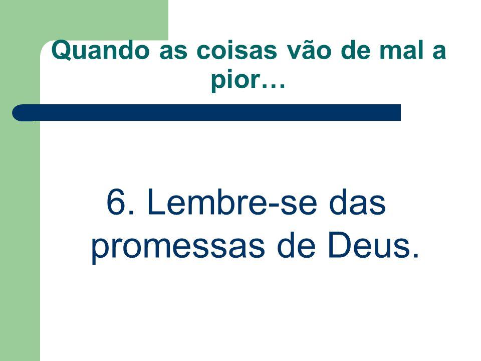 Quando as coisas vão de mal a pior… 6. Lembre-se das promessas de Deus.