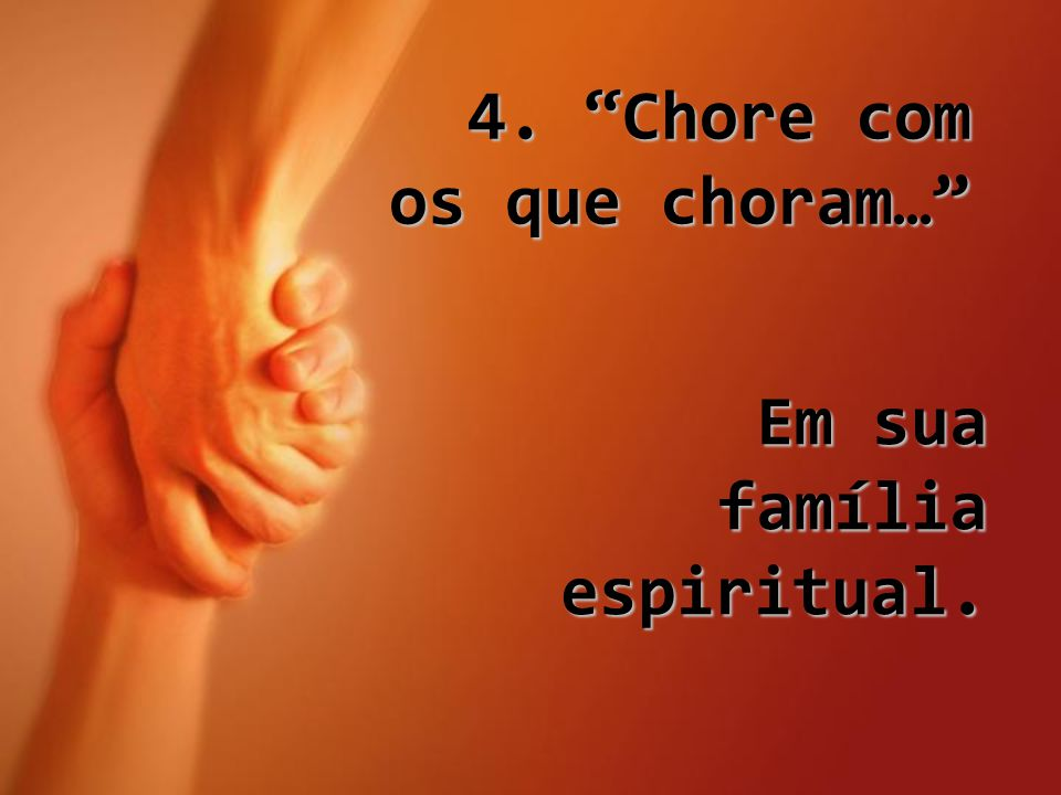 """4. """"Chore com os que choram…"""" Em sua família espiritual."""