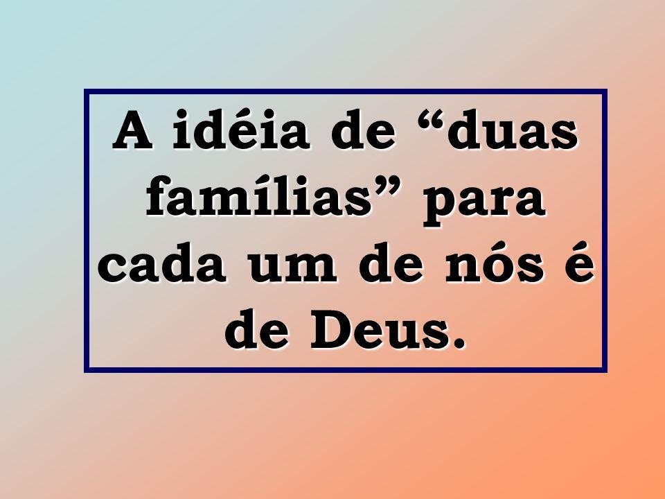 """A idéia de """"duas famílias"""" para cada um de nós é de Deus."""