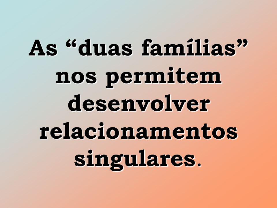 As duas famílias nos permitem desenvolver relacionamentos singulares.