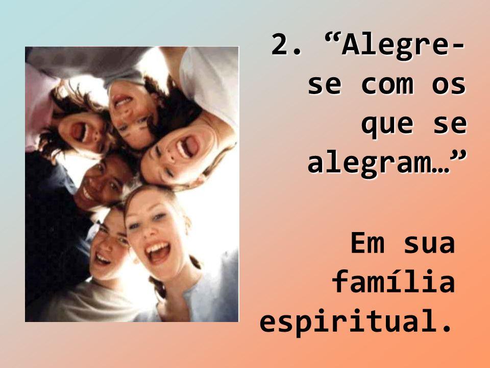 """2. """"Alegre- se com os que se alegram…"""" Em sua família espiritual."""