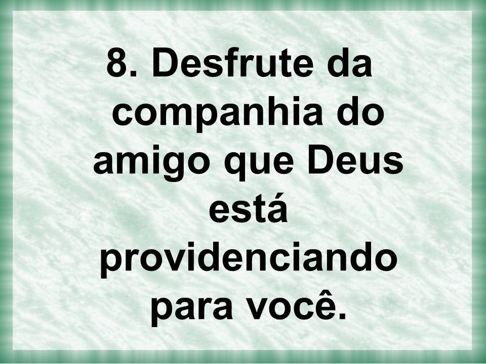 8. Desfrute da companhia do amigo que Deus está providenciando para você.