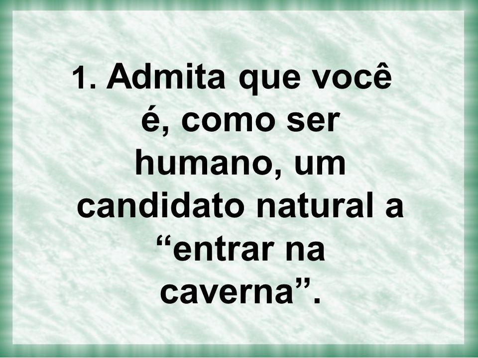 """1. Admita que você é, como ser humano, um candidato natural a """"entrar na caverna""""."""
