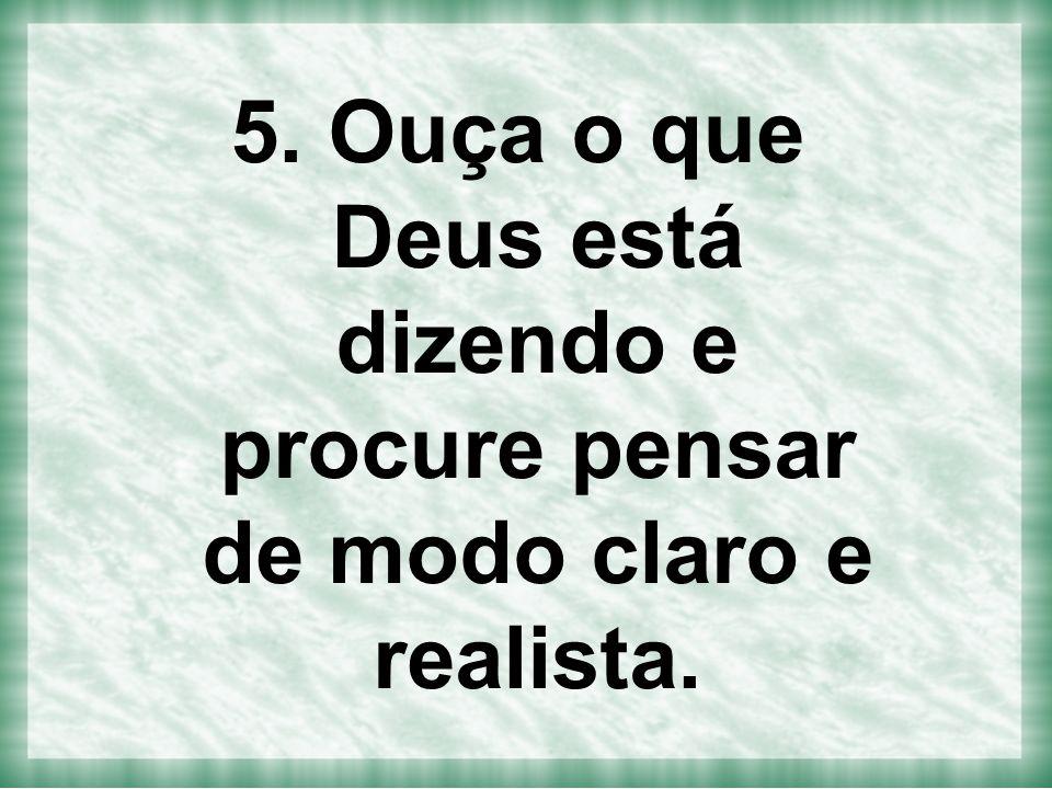 5. Ouça o que Deus está dizendo e procure pensar de modo claro e realista.