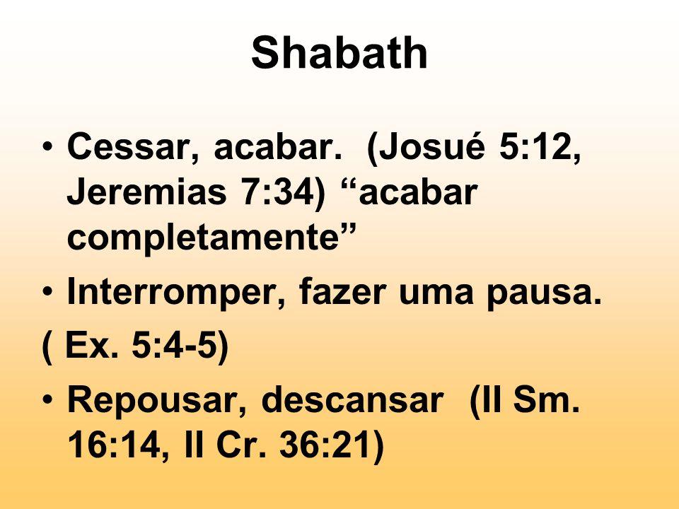 """Shabath Cessar, acabar. (Josué 5:12, Jeremias 7:34) """"acabar completamente"""" Interromper, fazer uma pausa. ( Ex. 5:4-5) Repousar, descansar (II Sm. 16:1"""