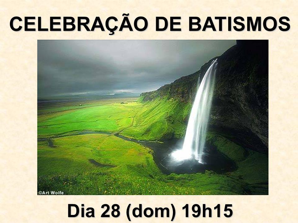 CELEBRAÇÃO DE BATISMOS Dia 28 (dom) 19h15