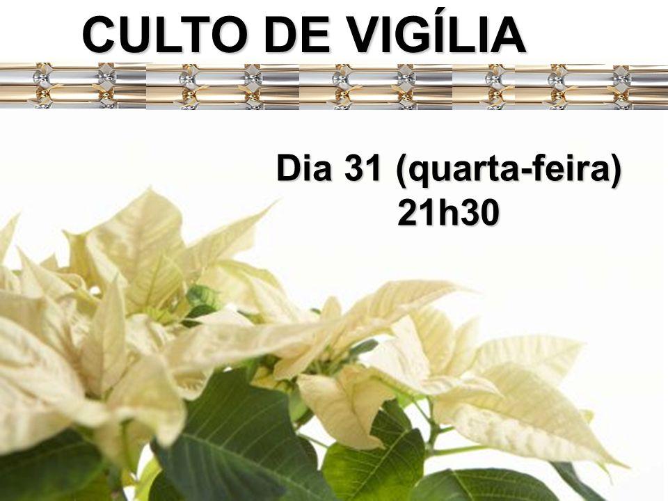 CULTO DE VIGÍLIA Dia 31 (quarta-feira) 21h30