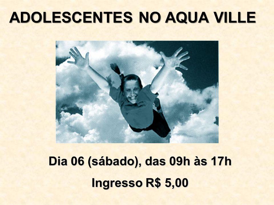 ADOLESCENTES NO AQUA VILLE Dia 06 (sábado), das 09h às 17h Ingresso R$ 5,00