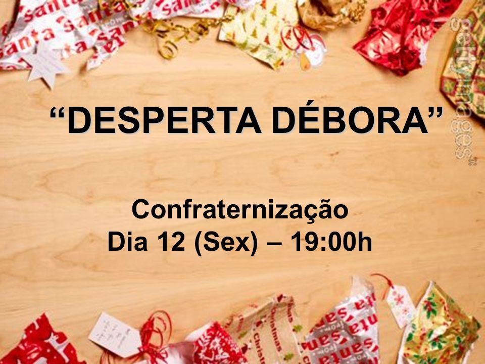 DESPERTA DÉBORA DESPERTA DÉBORA Confraternização Dia 12 (Sex) – 19:00h
