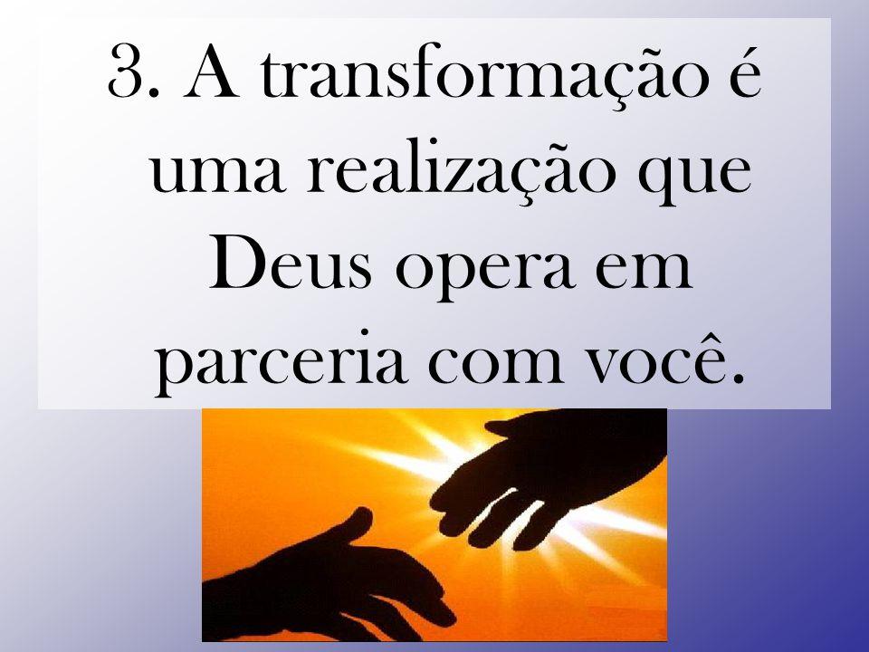 3. A transformação é uma realização que Deus opera em parceria com você.