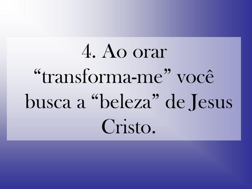 4. Ao orar transforma-me você busca a beleza de Jesus Cristo.