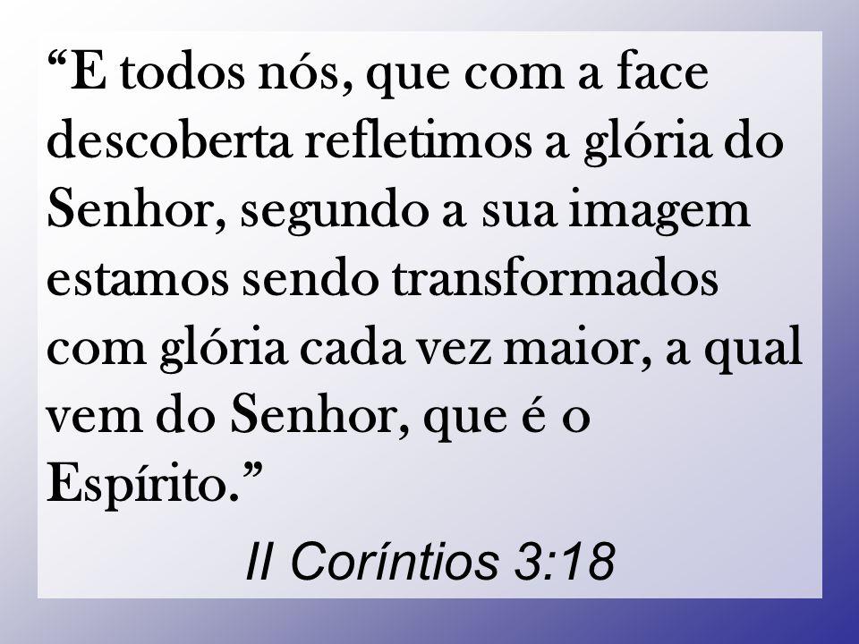 E todos nós, que com a face descoberta refletimos a glória do Senhor, segundo a sua imagem estamos sendo transformados com glória cada vez maior, a qual vem do Senhor, que é o Espírito. II Coríntios 3:18