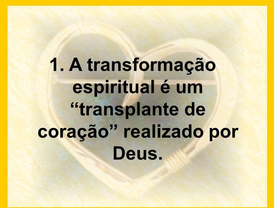 1. A transformação espiritual é um transplante de coração realizado por Deus.