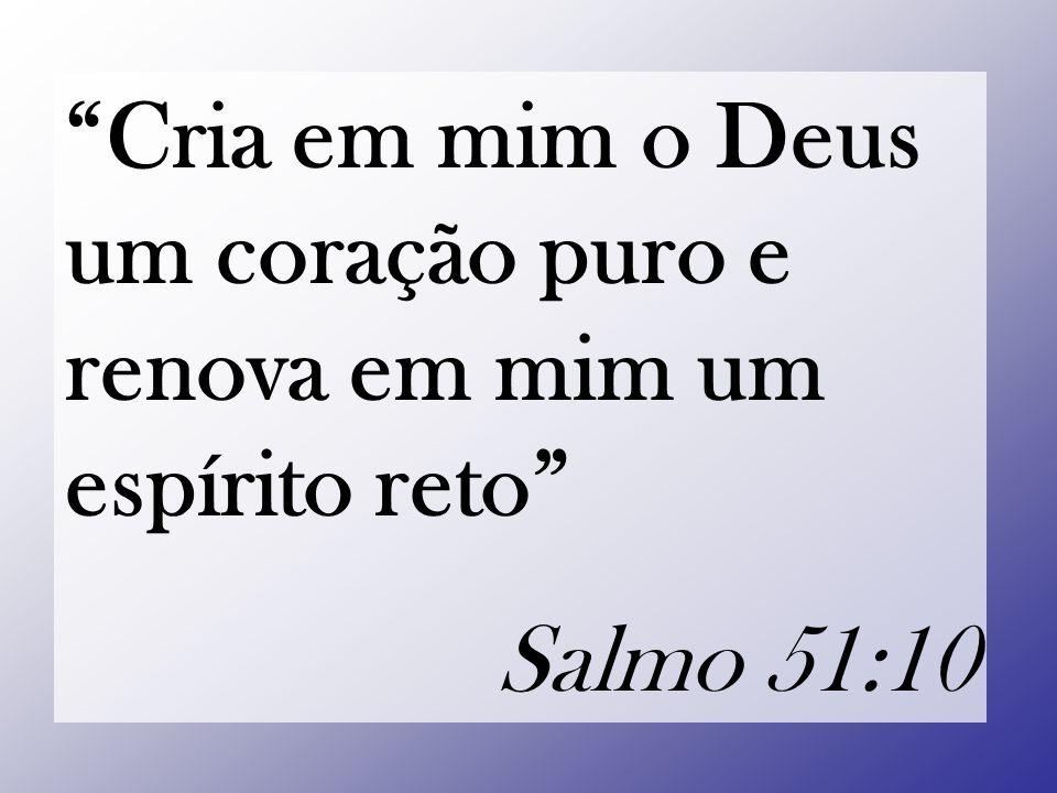 """""""Cria em mim o Deus um coração puro e renova em mim um espírito reto"""" Salmo 51:10"""