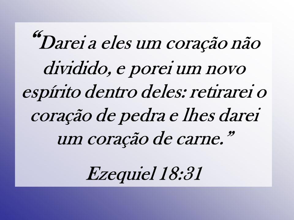 Darei a eles um coração não dividido, e porei um novo espírito dentro deles: retirarei o coração de pedra e lhes darei um coração de carne. Ezequiel 18:31