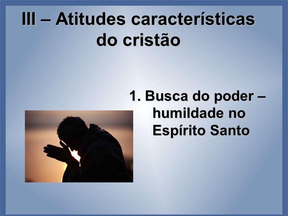 III – Atitudes características do cristão 1. Busca do poder – humildade no Espírito Santo
