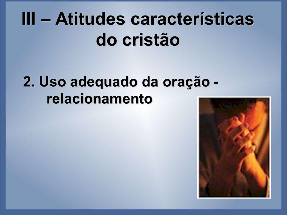 III – Atitudes características do cristão 2. Uso adequado da oração - relacionamento