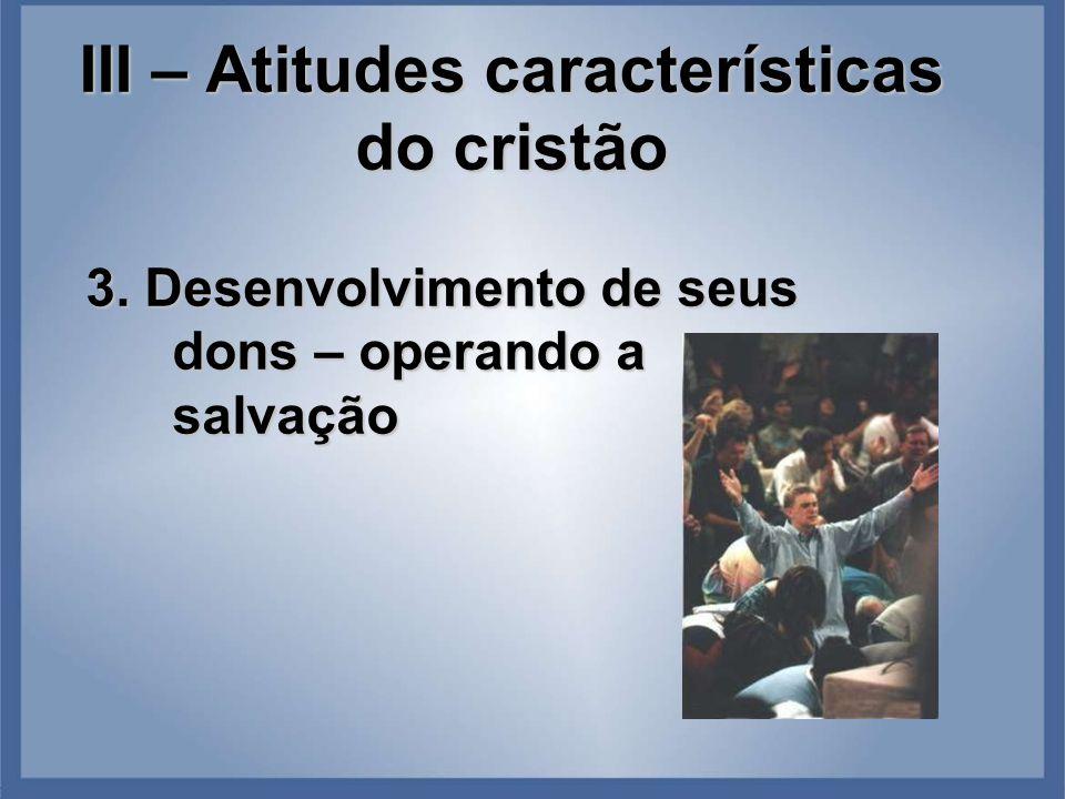 III – Atitudes características do cristão 3. Desenvolvimento de seus dons – operando a salvação